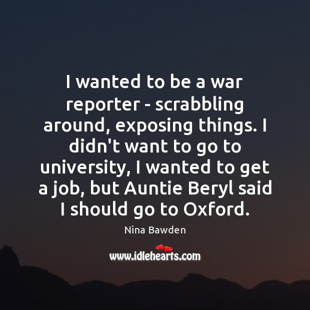 Image, I wanted to be a war reporter – scrabbling around, exposing things.