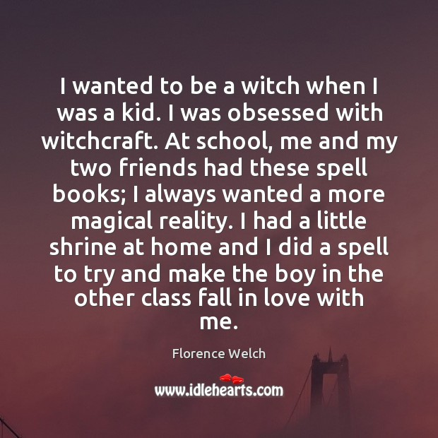 I wanted to be a witch when I was a kid. I Florence Welch Picture Quote
