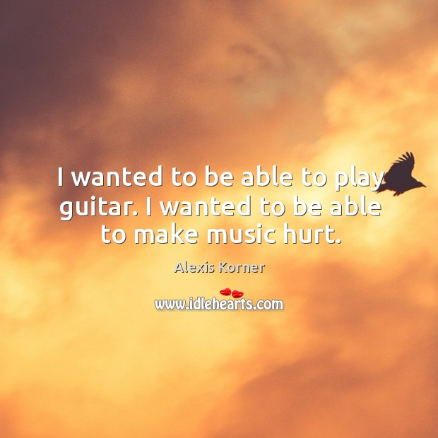 I wanted to be able to play guitar. I wanted to be able to make music hurt. Image