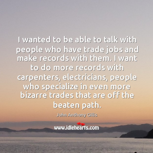 I wanted to be able to talk with people who have trade jobs and make records with them. Image