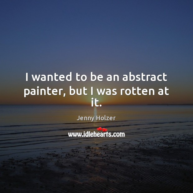 I wanted to be an abstract painter, but I was rotten at it. Jenny Holzer Picture Quote