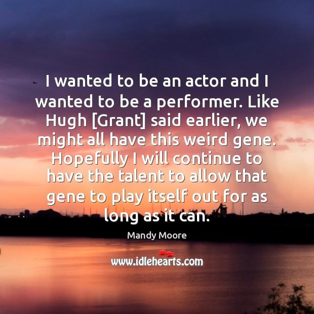 I wanted to be an actor and I wanted to be a Mandy Moore Picture Quote
