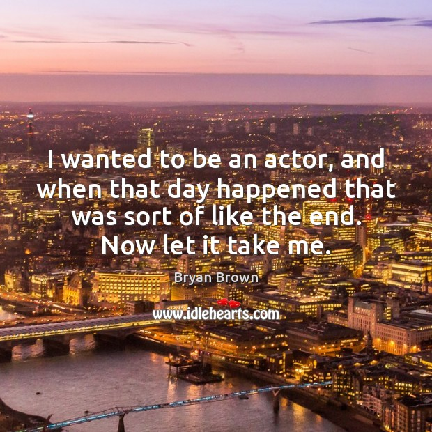 I wanted to be an actor, and when that day happened that Image