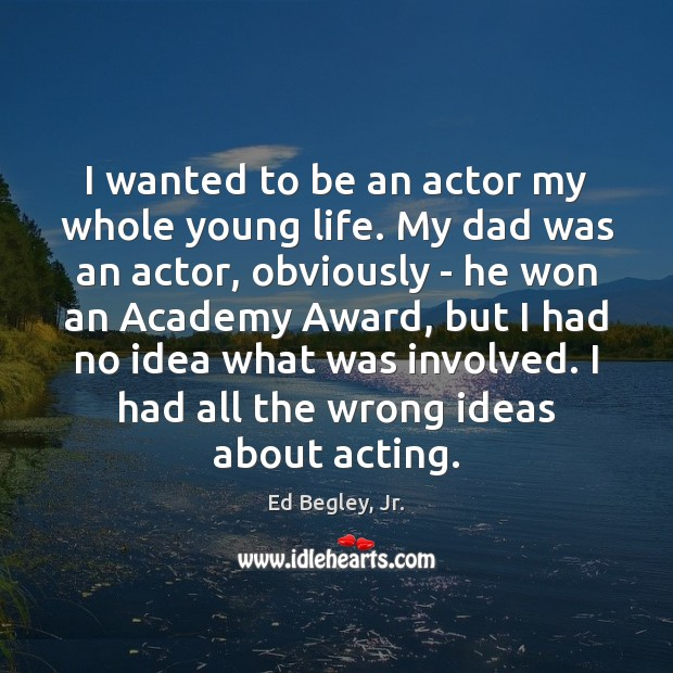 I wanted to be an actor my whole young life. My dad Image