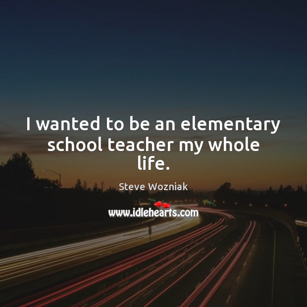 I wanted to be an elementary school teacher my whole life. Image