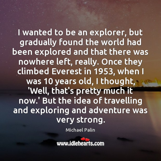 I wanted to be an explorer, but gradually found the world had Michael Palin Picture Quote