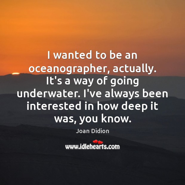 I wanted to be an oceanographer, actually. It's a way of going Joan Didion Picture Quote