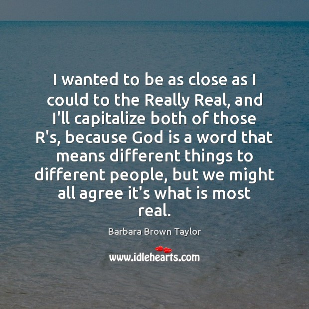 I wanted to be as close as I could to the Really Barbara Brown Taylor Picture Quote
