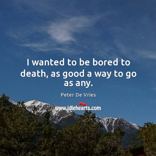 I wanted to be bored to death, as good a way to go as any. Image