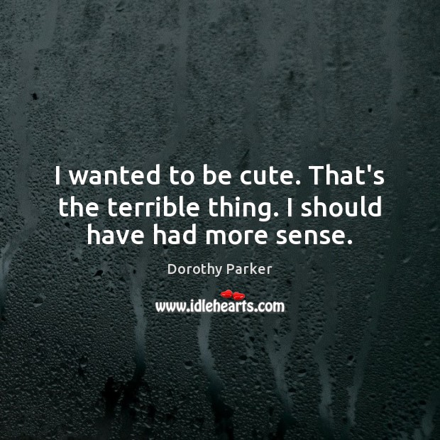 I wanted to be cute. That's the terrible thing. I should have had more sense. Dorothy Parker Picture Quote