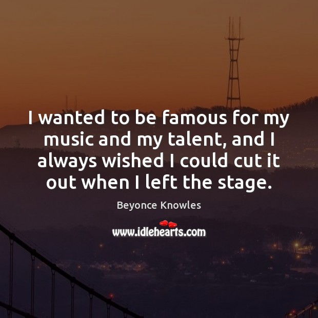 I wanted to be famous for my music and my talent, and Image