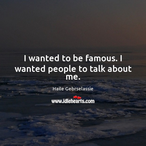 I wanted to be famous. I wanted people to talk about me. Image