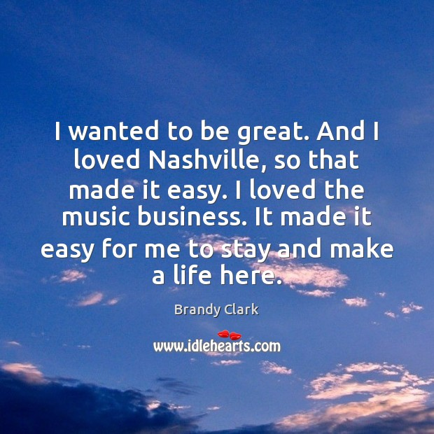 Image, I wanted to be great. And I loved Nashville, so that made
