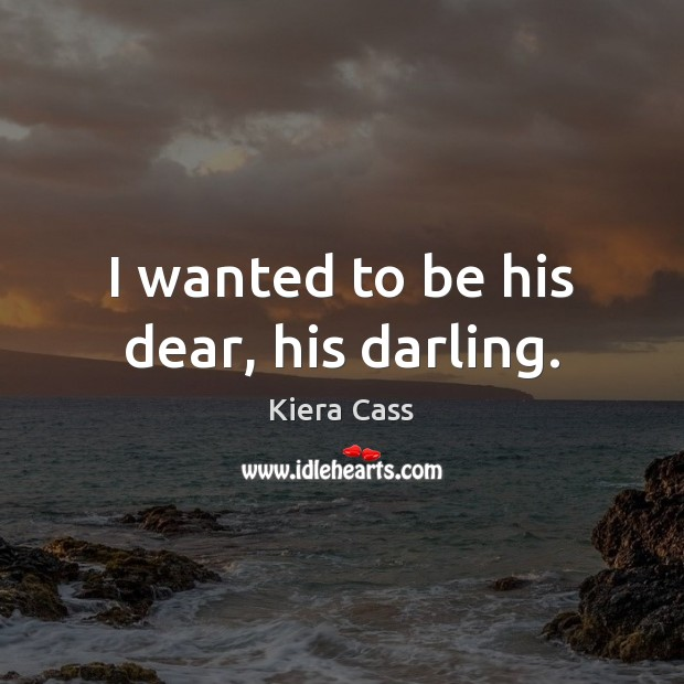 I wanted to be his dear, his darling. Kiera Cass Picture Quote