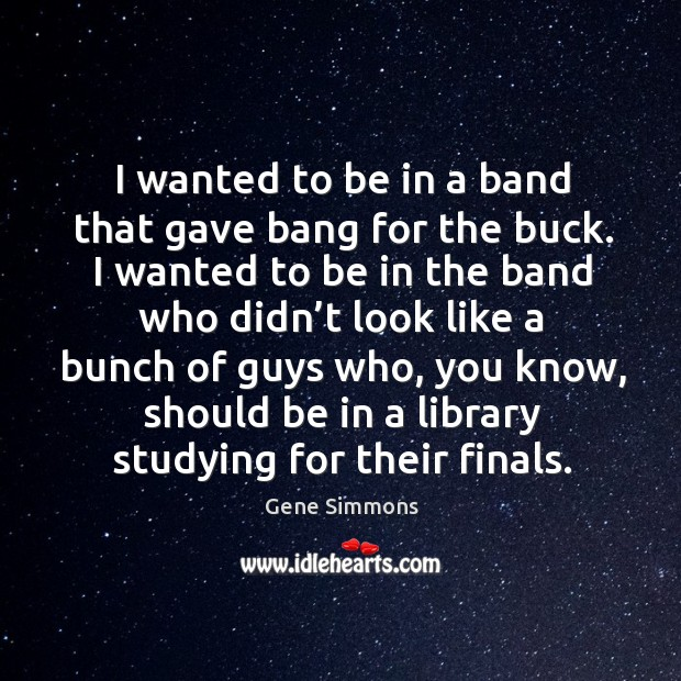I wanted to be in a band that gave bang for the buck. I wanted to be in the band who Image