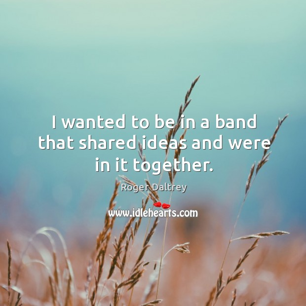 I wanted to be in a band that shared ideas and were in it together. Image