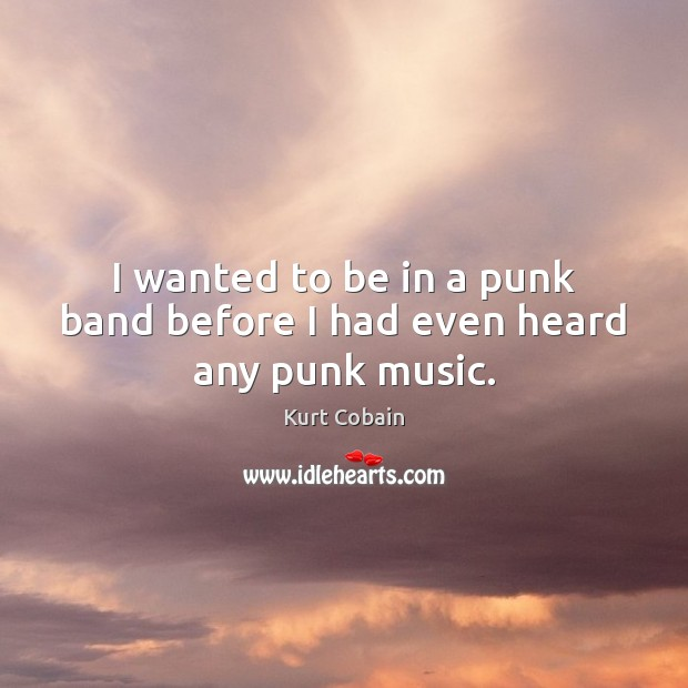 I wanted to be in a punk band before I had even heard any punk music. Image