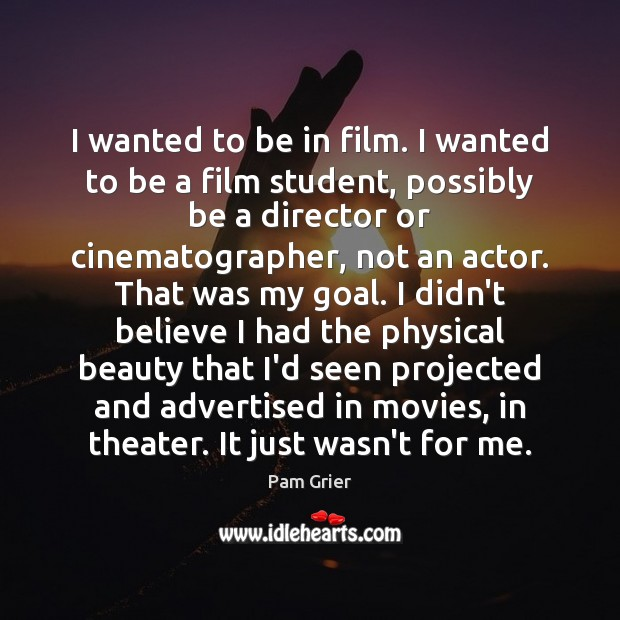 I wanted to be in film. I wanted to be a film Pam Grier Picture Quote