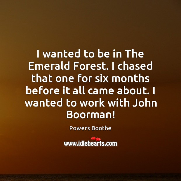 I wanted to be in The Emerald Forest. I chased that one Image
