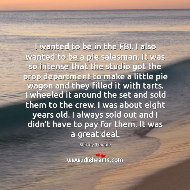 I wanted to be in the FBI. I also wanted to be Shirley Temple Picture Quote