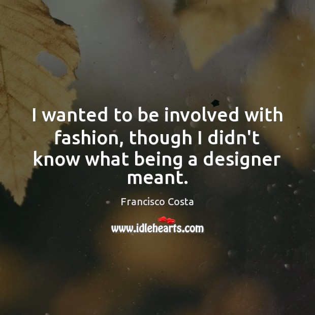 I wanted to be involved with fashion, though I didn't know what being a designer meant. Image