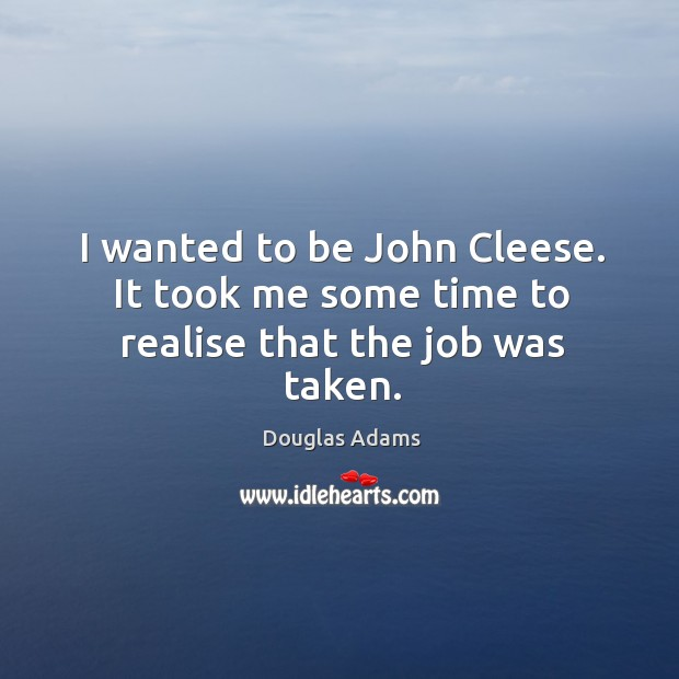 I wanted to be John Cleese. It took me some time to realise that the job was taken. Image