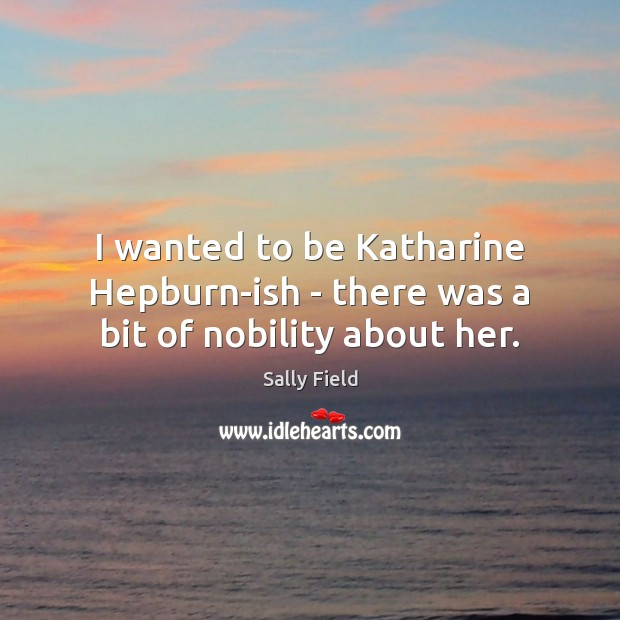 I wanted to be Katharine Hepburn-ish – there was a bit of nobility about her. Image