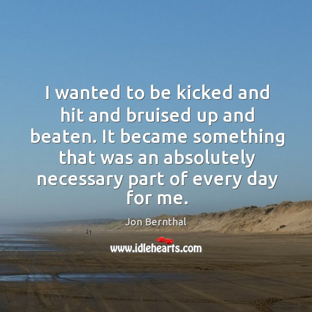 I wanted to be kicked and hit and bruised up and beaten. Jon Bernthal Picture Quote