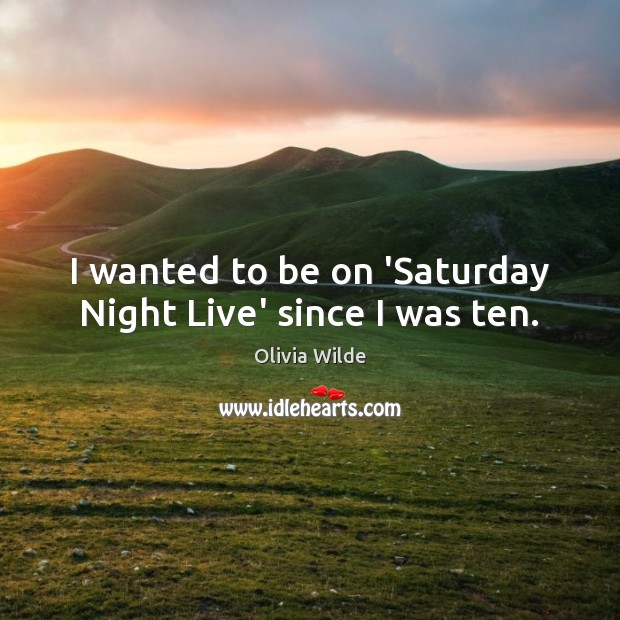 I wanted to be on 'Saturday Night Live' since I was ten. Olivia Wilde Picture Quote