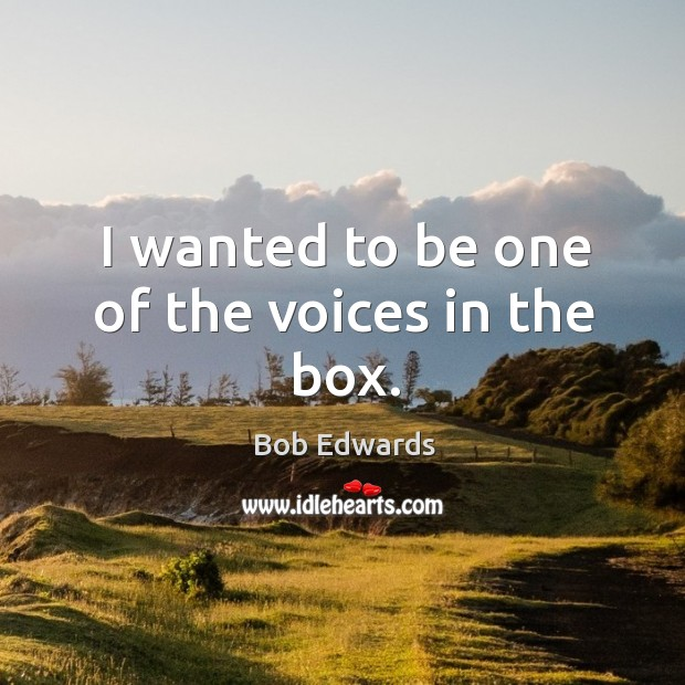 I wanted to be one of the voices in the box. Bob Edwards Picture Quote