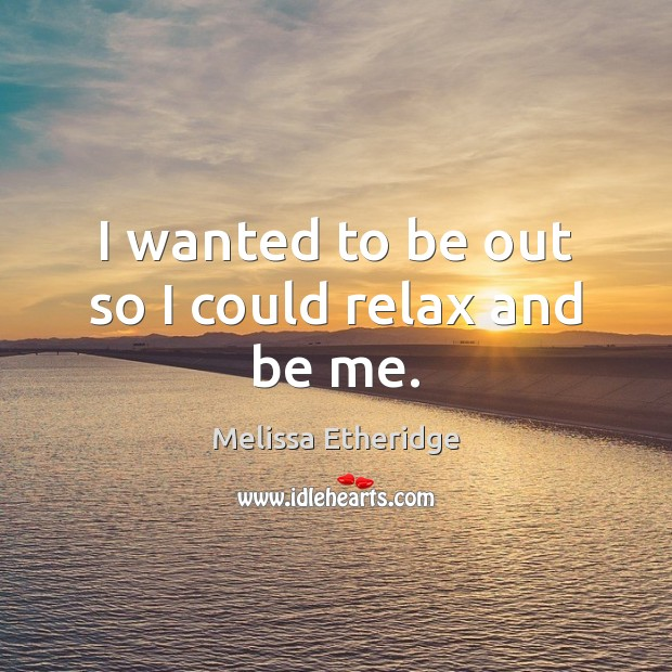 I wanted to be out so I could relax and be me. Melissa Etheridge Picture Quote