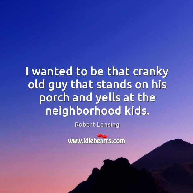 Image, I wanted to be that cranky old guy that stands on his porch and yells at the neighborhood kids.