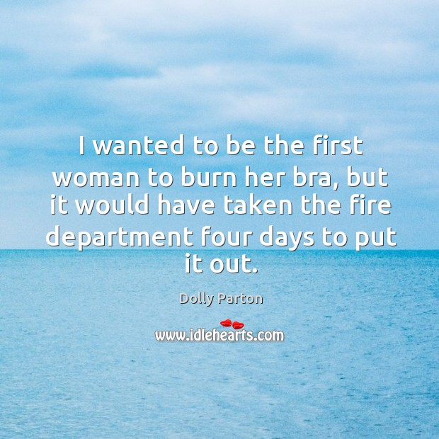 I wanted to be the first woman to burn her bra, but it would have taken the fire department four days to put it out. Image