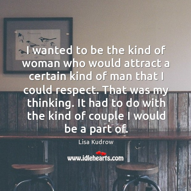 I wanted to be the kind of woman who would attract a certain kind of man that I could respect. Lisa Kudrow Picture Quote