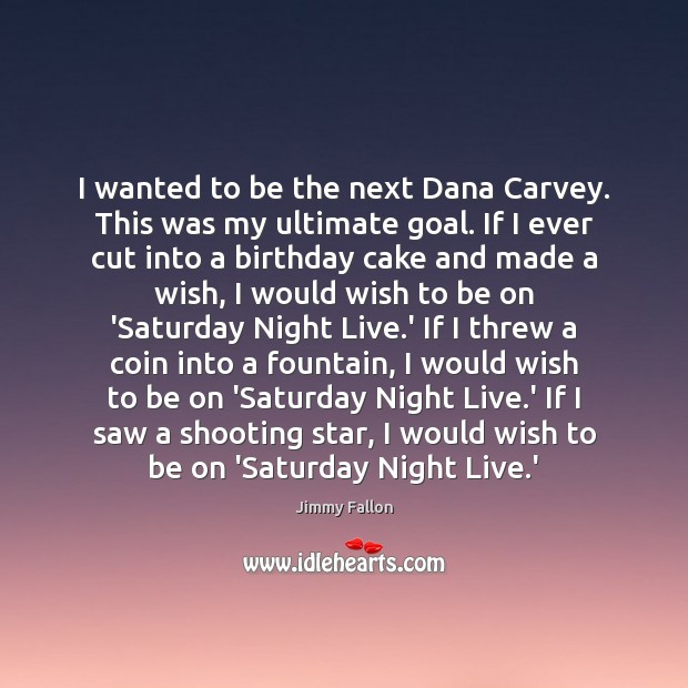 I wanted to be the next Dana Carvey. This was my ultimate Jimmy Fallon Picture Quote