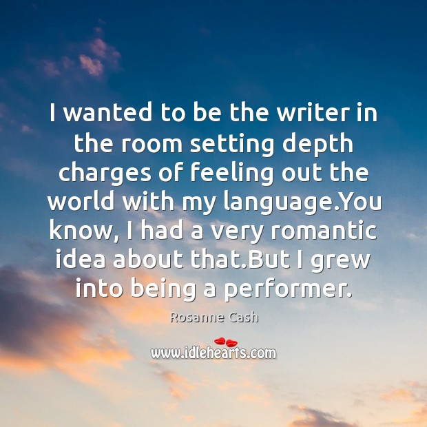 I wanted to be the writer in the room setting depth charges Rosanne Cash Picture Quote