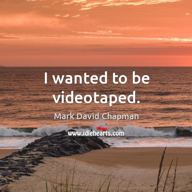 I wanted to be videotaped. Image