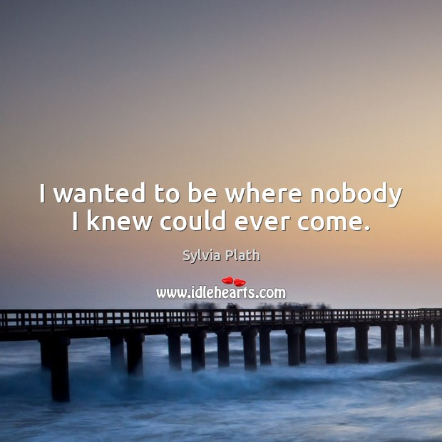 I wanted to be where nobody I knew could ever come. Image