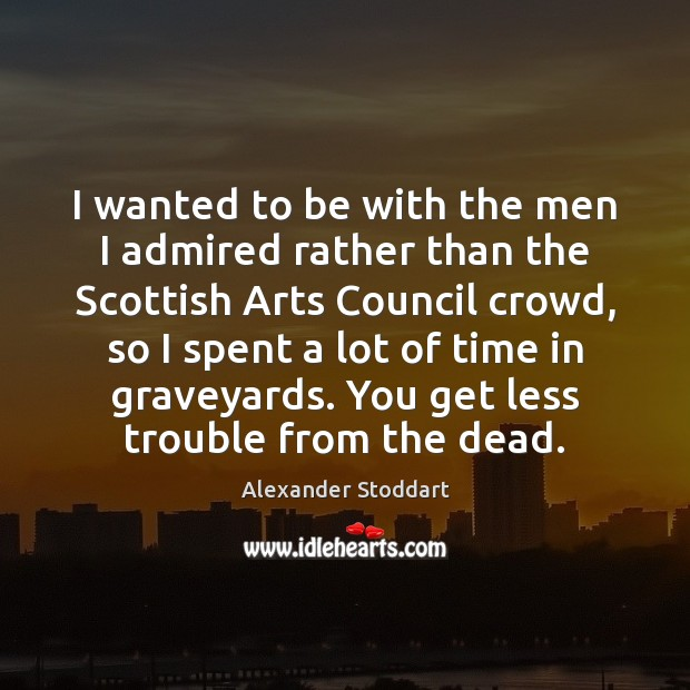 I wanted to be with the men I admired rather than the Alexander Stoddart Picture Quote