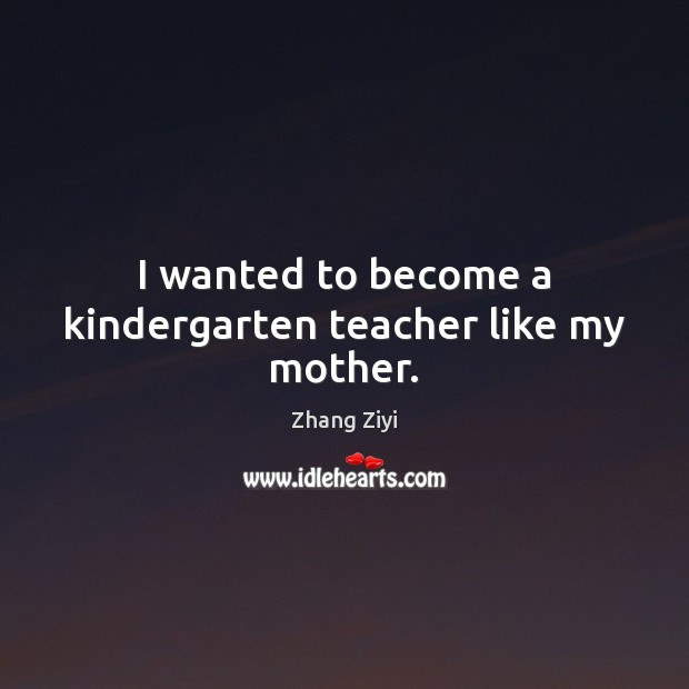 I wanted to become a kindergarten teacher like my mother. Zhang Ziyi Picture Quote