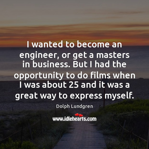 I wanted to become an engineer, or get a masters in business. Dolph Lundgren Picture Quote