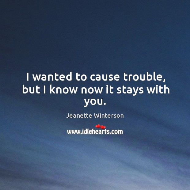 I wanted to cause trouble, but I know now it stays with you. Image