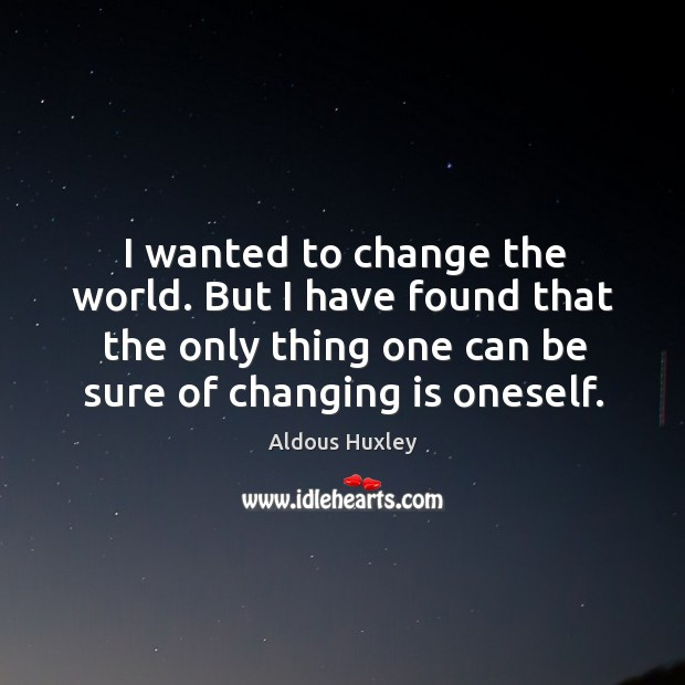 Image, I wanted to change the world. But I have found that the only thing one can be sure of changing is oneself.