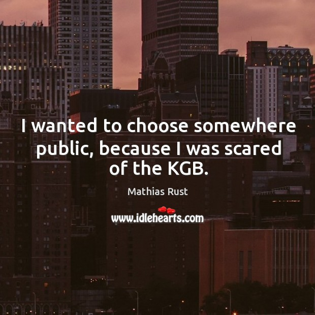I wanted to choose somewhere public, because I was scared of the kgb. Image