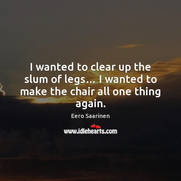 I wanted to clear up the slum of legs… I wanted to make the chair all one thing again. Eero Saarinen Picture Quote