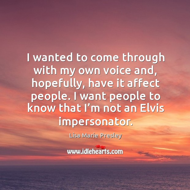 I wanted to come through with my own voice and, hopefully, have it affect people. Lisa Marie Presley Picture Quote