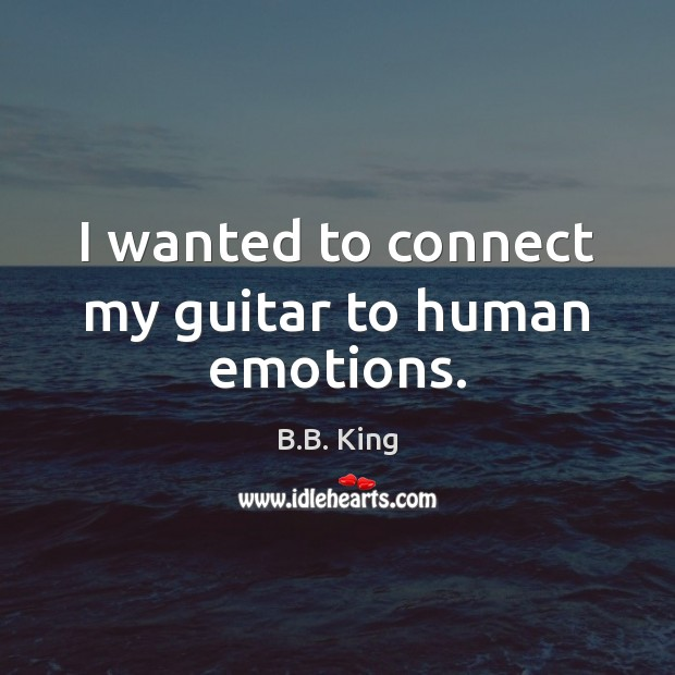 I wanted to connect my guitar to human emotions. B.B. King Picture Quote
