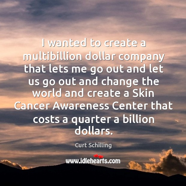 I wanted to create a multibillion dollar company that lets me go out and let us go out and change Curt Schilling Picture Quote