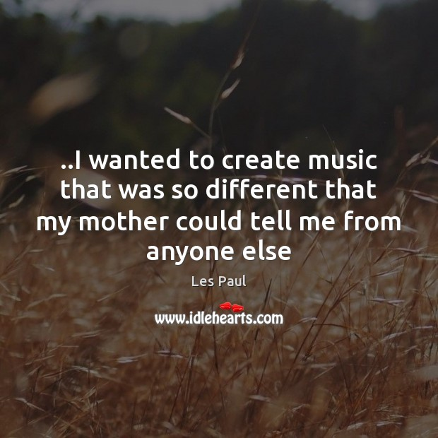 ..I wanted to create music that was so different that my mother Image