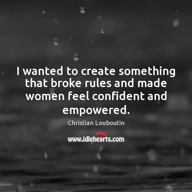 I wanted to create something that broke rules and made women feel confident and empowered. Christian Louboutin Picture Quote